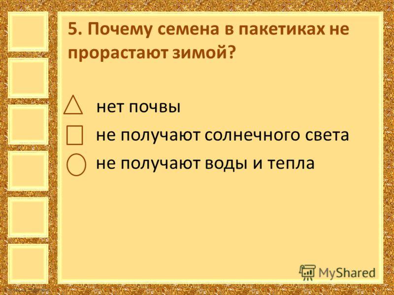 FokinaLida.75@mail.ru 5. Почему семена в пакетиках не прорастают зимой? нет почвы не получают солнечного света не получают воды и тепла