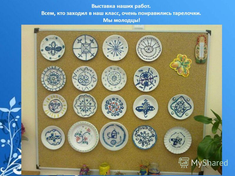 Выставка наших работ. Всем, кто заходил в наш класс, очень понравились тарелочки. Мы молодцы!