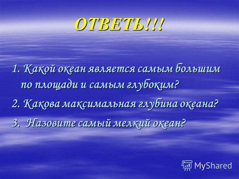 ОТВЕТЬ!!! 1. Какой океан является самым большим по площади и самым глубоким? 2. Какова максимальная глубина океана? 3. Назовите самый мелкий океан?