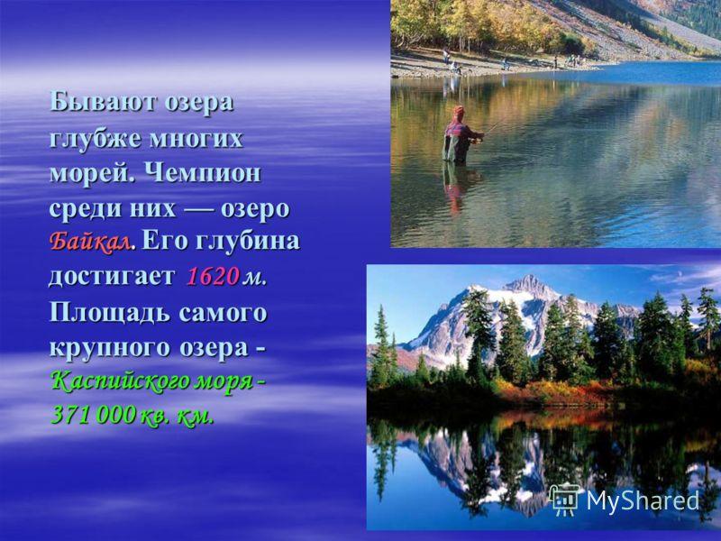 Бывают озера глубже многих морей. Чемпион среди них озеро Байкал. Его глубина достигает 1620 м. Площадь самого крупного озера - Каспийского моря - 371 000 кв. км. Бывают озера глубже многих морей. Чемпион среди них озеро Байкал. Его глубина достигает