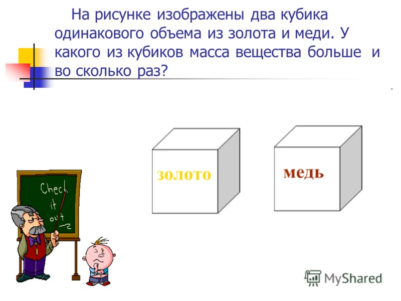 На рисунке изображены два кубика одинакового объема из золота и меди. У какого из кубиков масса вещества больше и во сколько раз?