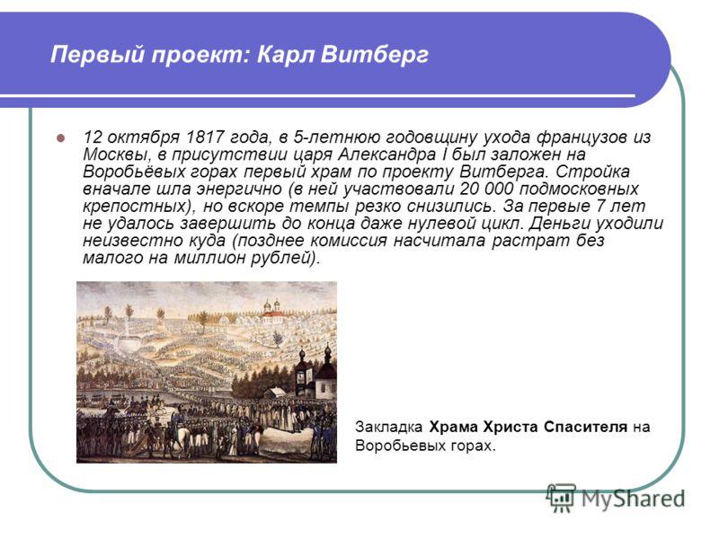 12 октября 1817 года, в 5-летнюю годовщину ухода французов из Москвы, в присутствии царя Александра I был заложен на Воробьёвых горах первый храм по проекту Витберга. Стройка вначале шла энергично (в ней участвовали 20 000 подмосковных крепостных), н