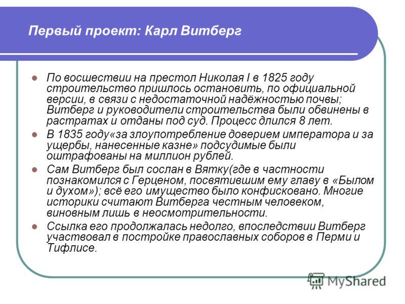 По восшествии на престол Николая I в 1825 году строительство пришлось остановить, по официальной версии, в связи с недостаточной надёжностью почвы; Витберг и руководители строительства были обвинены в растратах и отданы под суд. Процесс длился 8 лет.