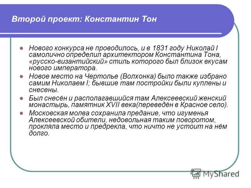 Второй проект: Константин Тон Нового конкурса не проводилось, и в 1831 году Николай I самолично определил архитектором Константина Тона, «русско-византийский» стиль которого был близок вкусам нового императора. Новое место на Чертолье (Волхонка) было