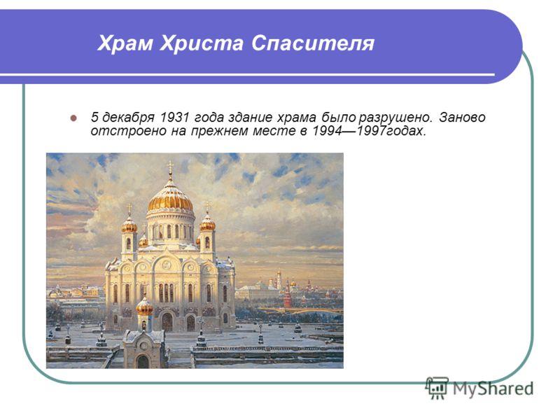 5 декабря 1931 года здание храма было разрушено. Заново отстроено на прежнем месте в 19941997годах. Храм Христа Спасителя