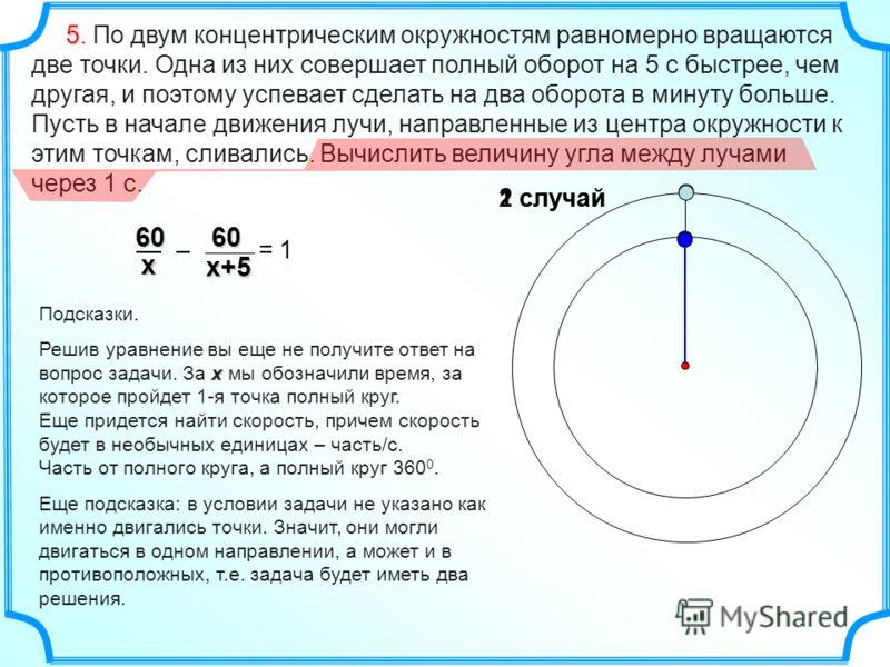 2 случай 5. 5. По двум концентрическим окружностям равномерно вращаются две точки. Одна из них совершает полный оборот на 5 с быстрее, чем другая, и поэтому успевает сделать на два оборота в минуту больше. Пусть в начале движения лучи, направленные и