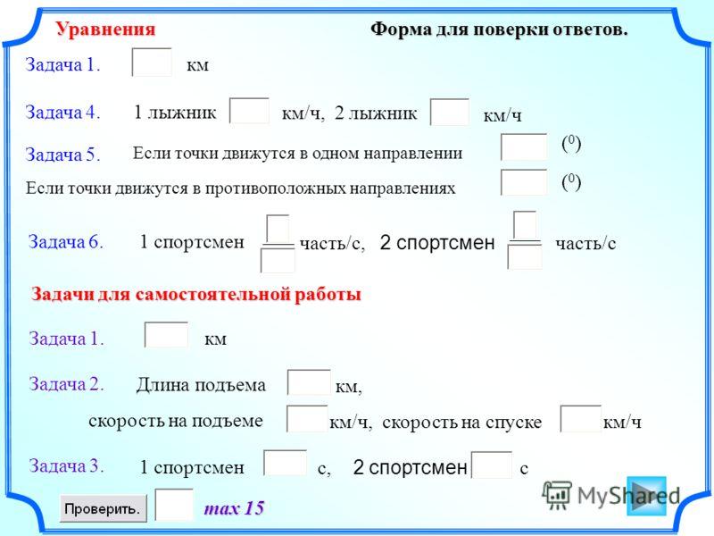 Форма для поверки ответов. max 15 Задача 1. Задача 4. Задача 5. Задача 1. Задача 2. Уравнения Задачи для самостоятельной работы км км/ч, 2 лыжник (0)(0) км км/ч, скорость на спуске км/ч 1 лыжник Если точки движутся в одном направлении Если точки движ