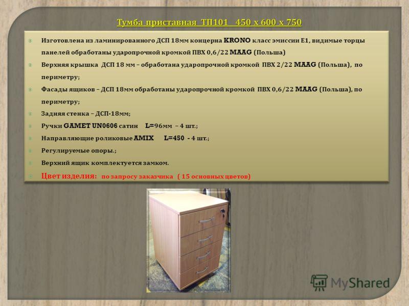 Изготовлена из ламинированного ДСП 18 мм концерна KRONO класс эмиссии Е 1, видимые торцы панелей обработаны ударопрочной кромкой ПВХ 0,6/22 MAAG ( Польша ) Верхняя крышка ДСП 18 мм – обработана ударопрочной кромкой ПВХ 2/22 MAAG ( Польша ), по периме