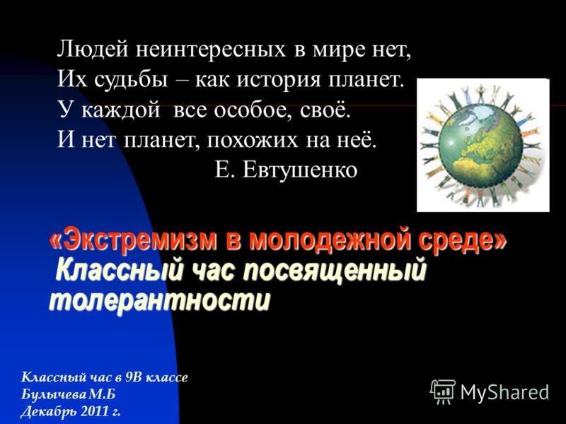 «Экстремизм в молодежной среде» Классный час посвященный толерантности Классный час в 9В классе Булычева М.Б Декабрь 2011 г. Людей неинтересных в мире нет, Их судьбы – как история планет. У каждой все особое, своё. И нет планет, похожих на неё. Е. Ев