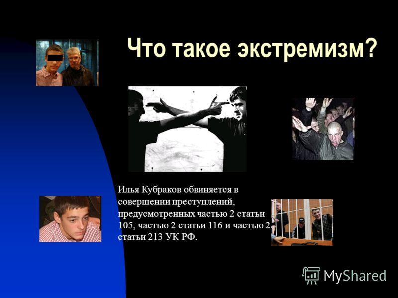 Что такое экстремизм? Илья Кубраков обвиняется в совершении преступлений, предусмотренных частью 2 статьи 105, частью 2 статьи 116 и частью 2 статьи 213 УК РФ.