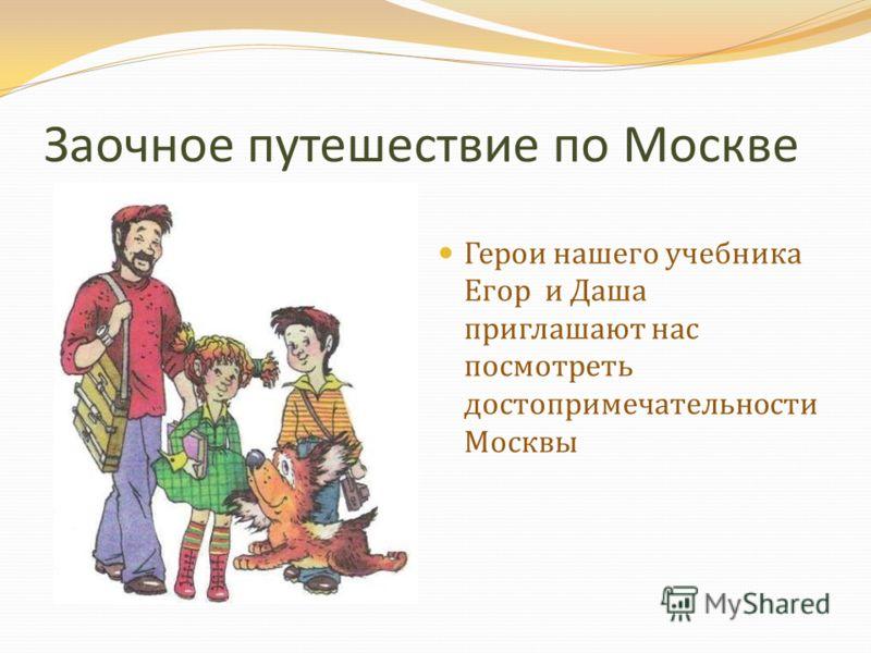 Заочное путешествие по Москве Герои нашего учебника Егор и Даша приглашают нас посмотреть достопримечательности Москвы