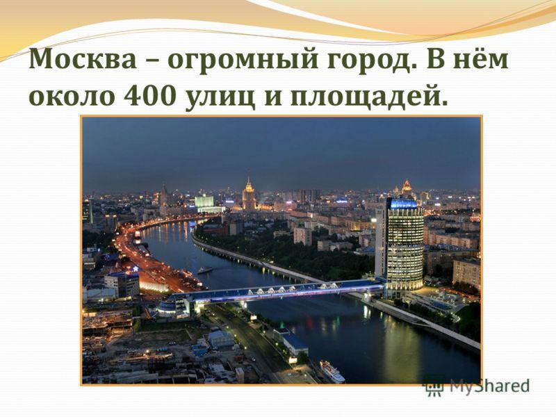 Москва – огромный город. В нём около 400 улиц и площадей.