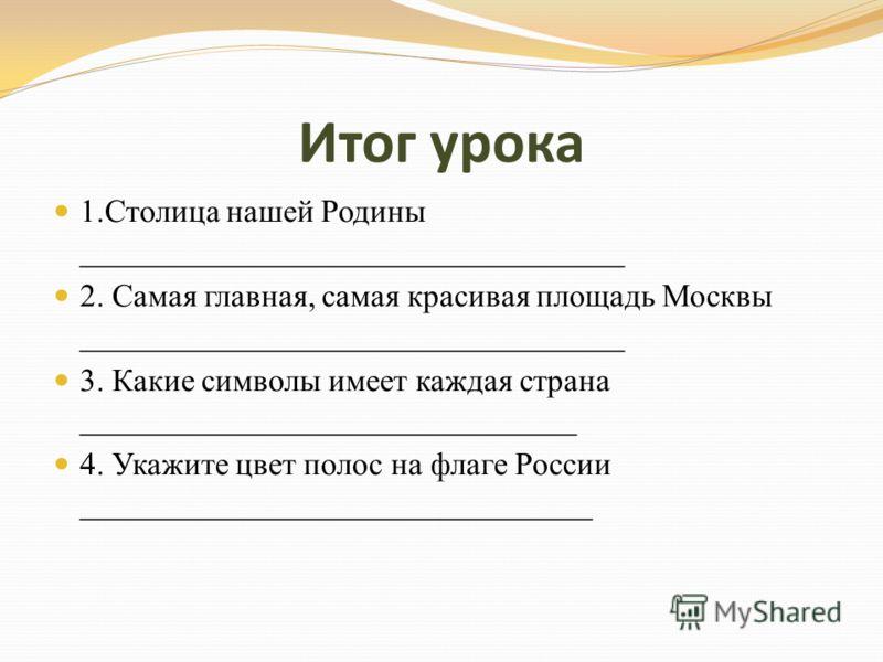 Итог урока 1.Столица нашей Родины __________________________________ 2. Самая главная, самая красивая площадь Москвы __________________________________ 3. Какие символы имеет каждая страна _______________________________ 4. Укажите цвет полос на флаг