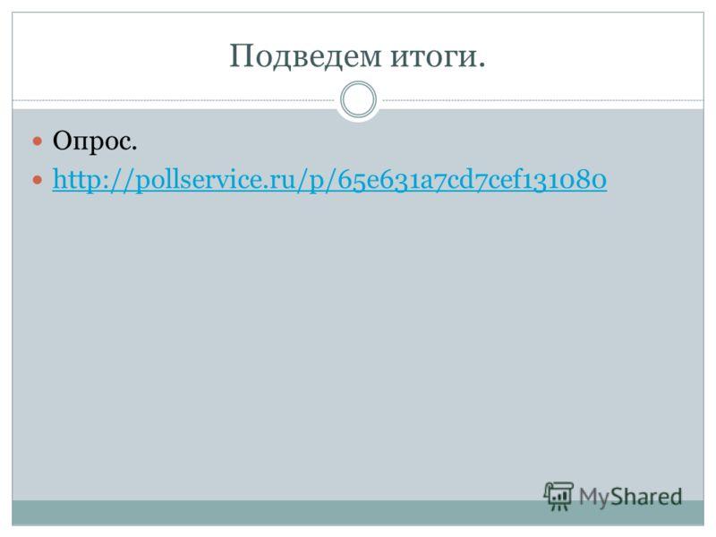 Подведем итоги. Опрос. http://pollservice.ru/p/65e631a7cd7cef131080