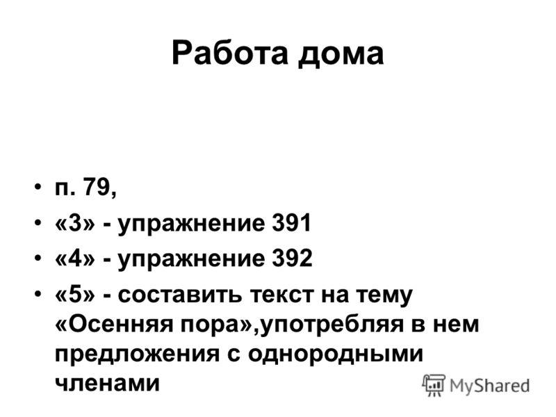 Работа дома п. 79, «3» - упражнение 391 «4» - упражнение 392 «5» - составить текст на тему «Осенняя пора»,употребляя в нем предложения с однородными членами