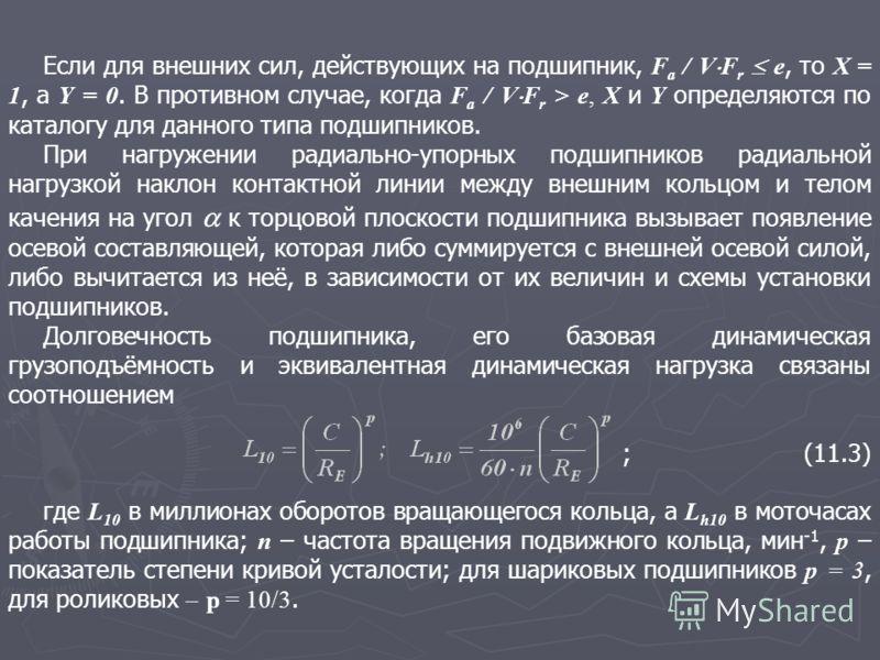 Если для внешних сил, действующих на подшипник, F a / V F r e, то X = 1, а Y = 0. В противном случае, когда F a / V F r > e, X и Y определяются по каталогу для данного типа подшипников. При нагружении радиально-упорных подшипников радиальной нагрузко