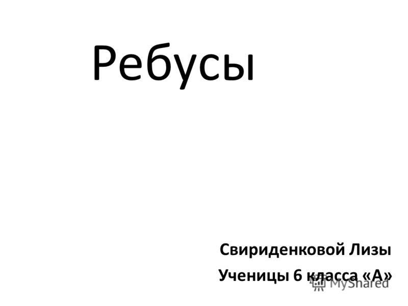 Ребусы Свириденковой Лизы Ученицы 6 класса «А»