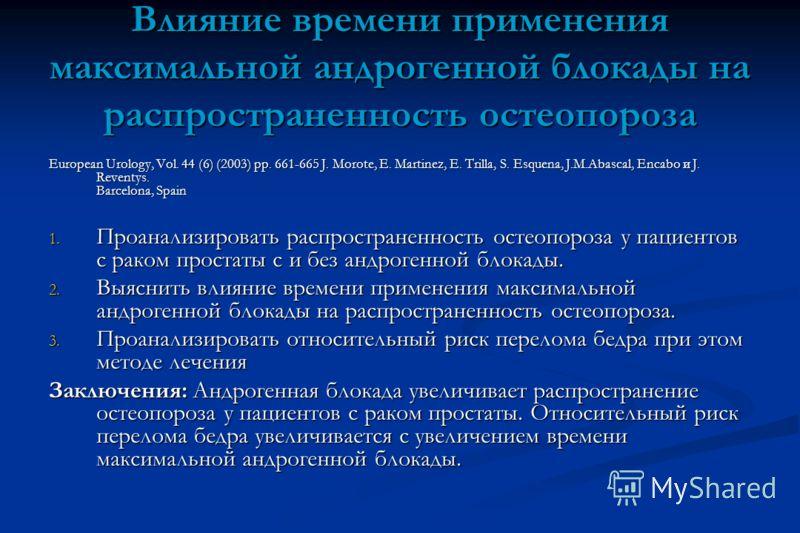 Влияние времени применения максимальной андрогенной блокады на распространенность остеопороза European Urology, Vol. 44 (6) (2003) pp. 661-665 J. Morote, E. Martinez, E. Trilla, S. Esquena, J.M.Abascal, Encabo и J. Reventys. Barcelona, Spain 1. Проан