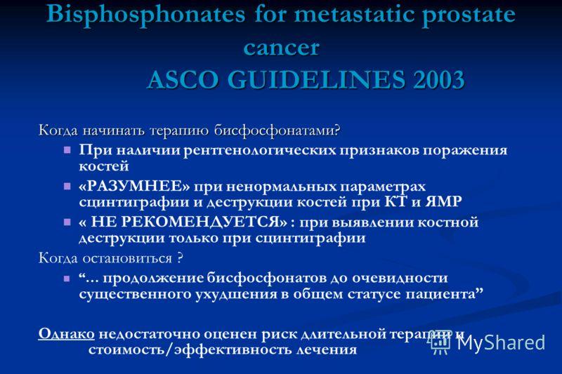Bisphosphonates for metastatic prostate cancer ASCO GUIDELINES 2003 Когда начинать терапию бисфосфонатами? При наличии рентгенологических признаков поражения костей «РАЗУМНЕЕ» при ненормальных параметрах сцинтиграфии и деструкции костей при КТ и ЯМР