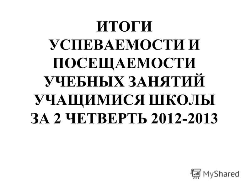 ИТОГИ УСПЕВАЕМОСТИ И ПОСЕЩАЕМОСТИ УЧЕБНЫХ ЗАНЯТИЙ УЧАЩИМИСЯ ШКОЛЫ ЗА 2 ЧЕТВЕРТЬ 2012-2013