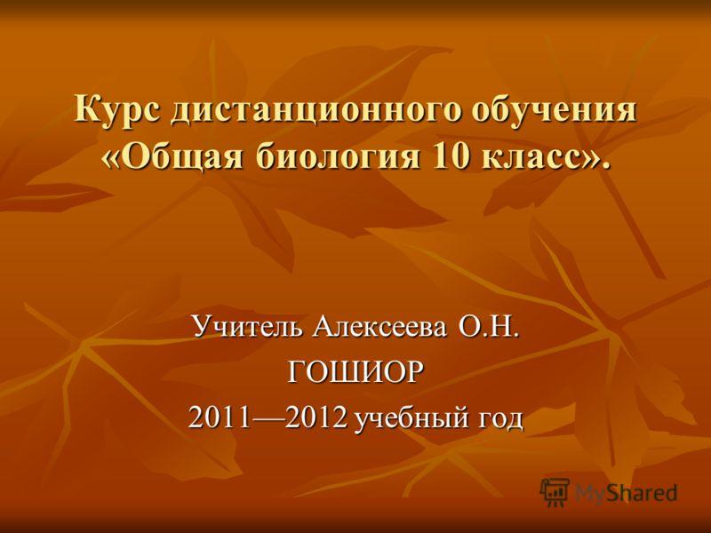 Курс дистанционного обучения «Общая биология 10 класс». Учитель Алексеева О.Н. ГОШИОР 20112012 учебный год