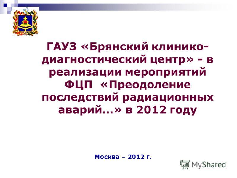 ГАУЗ «Брянский клинико- диагностический центр» - в реализации мероприятий ФЦП «Преодоление последствий радиационных аварий…» в 2012 году Москва – 2012 г.