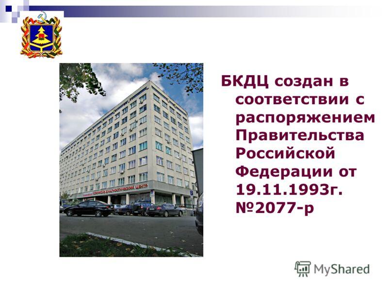 БКДЦ создан в соответствии с распоряжением Правительства Российской Федерации от 19.11.1993г. 2077-р