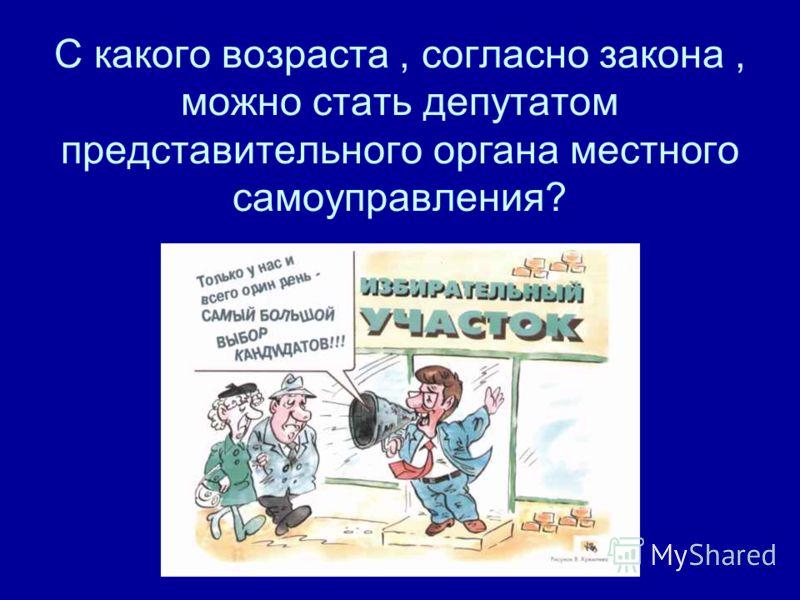 С какого возраста, согласно закона, можно стать депутатом представительного органа местного самоуправления?