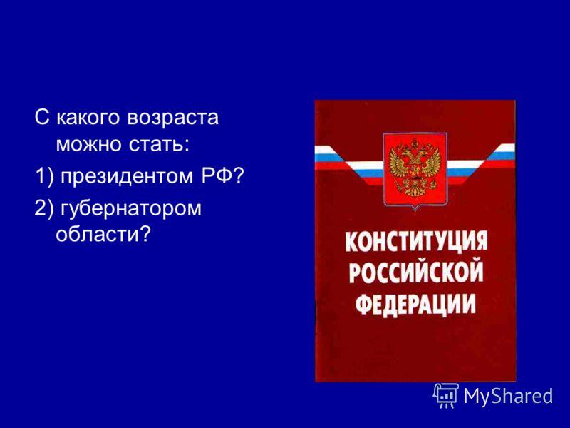 С какого возраста можно стать: 1) президентом РФ? 2) губернатором области?