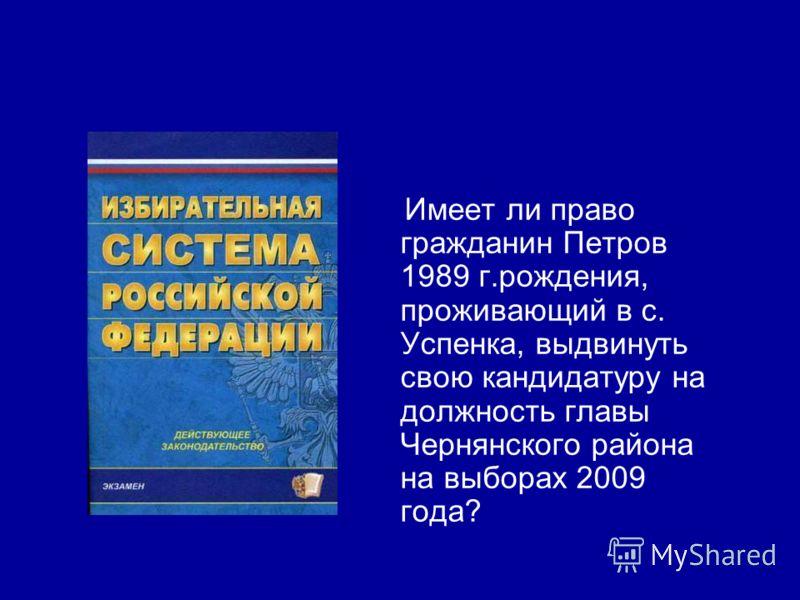 Имеет ли право гражданин Петров 1989 г.рождения, проживающий в с. Успенка, выдвинуть свою кандидатуру на должность главы Чернянского района на выборах 2009 года?