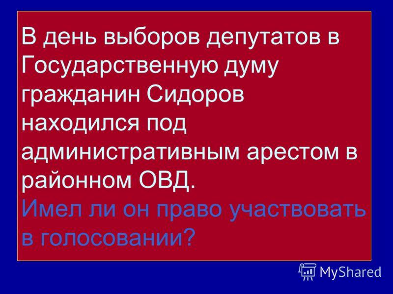 В день выборов депутатов в Государственную думу гражданин Сидоров находился под административным арестом в районном ОВД. Имел ли он право участвовать в голосовании?