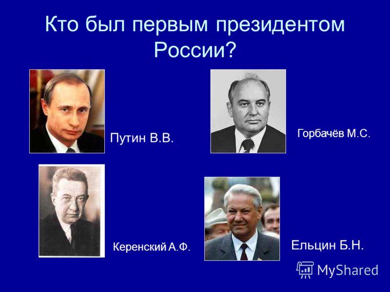 Кто был первым президентом России? Путин В.В. Керенский А.Ф. Горбачёв М.С. Ельцин Б.Н.