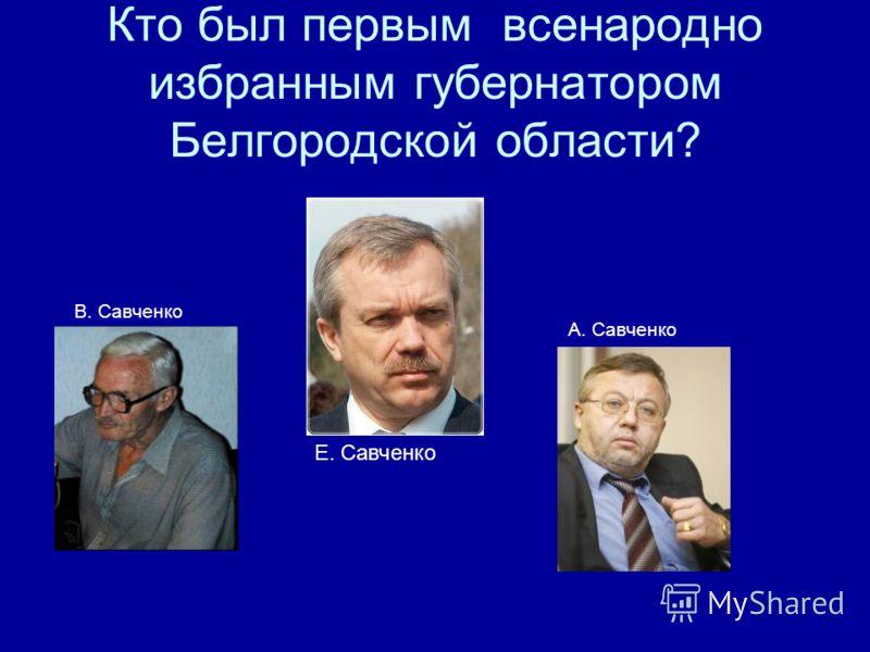 Кто был первым всенародно избранным губернатором Белгородской области? В. Савченко А. Савченко Е. Савченко