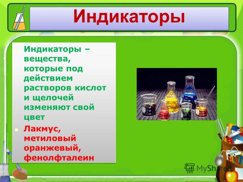 Индикаторы Индикаторы – вещества, которые под действием растворов кислот и щелочей изменяют свой цвет Лакмус, метиловый оранжевый, фенолфталеин Индикаторы – вещества, которые под действием растворов кислот и щелочей изменяют свой цвет Лакмус, метилов