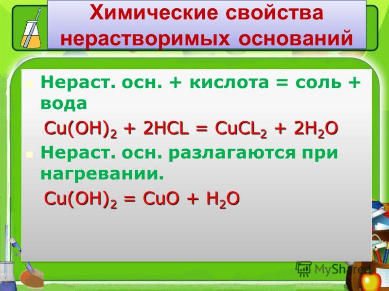 Химические свойства нерастворимых оснований Нераст. осн. + кислота = соль + вода Cu(OH) 2 + 2HCL = CuCL 2 + 2H 2 O Cu(OH) 2 + 2HCL = CuCL 2 + 2H 2 O Нераст. осн. разлагаются при нагревании. Сu(OH) 2 = CuO + H 2 O Сu(OH) 2 = CuO + H 2 O Нераст. осн. +
