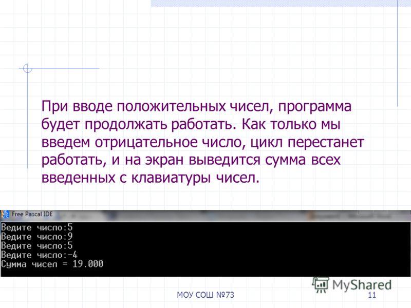 МОУ СОШ 7311 При вводе положительных чисел, программа будет продолжать работать. Как только мы введем отрицательное число, цикл перестанет работать, и на экран выведится сумма всех введенных с клавиатуры чисел.