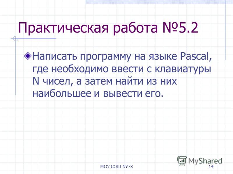 МОУ СОШ 7314 Практическая работа 5.2 Написать программу на языке Pascal, где необходимо ввести с клавиатуры N чисел, а затем найти из них наибольшее и вывести его.