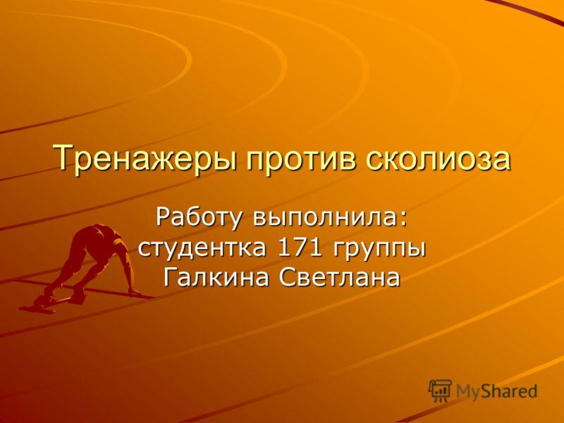 Тренажеры против сколиоза Работу выполнила: студентка 171 группы Галкина Светлана