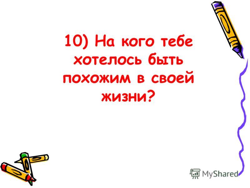 10) На кого тебе хотелось быть похожим в своей жизни?