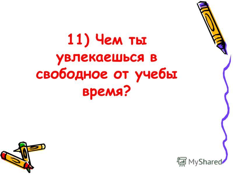 11) Чем ты увлекаешься в свободное от учебы время?