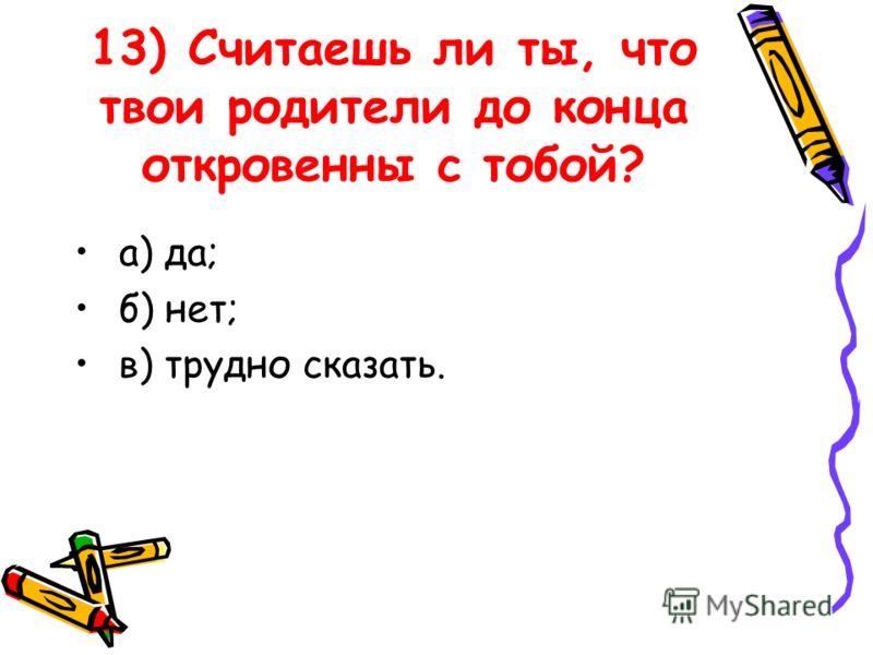 13) Считаешь ли ты, что твои родители до конца откровенны с тобой? а) да; б) нет; в) трудно сказать.