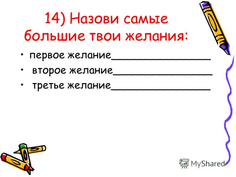 14) Назови самые большие твои желания: первое желание_______________ второе желание_______________ третье желание_______________