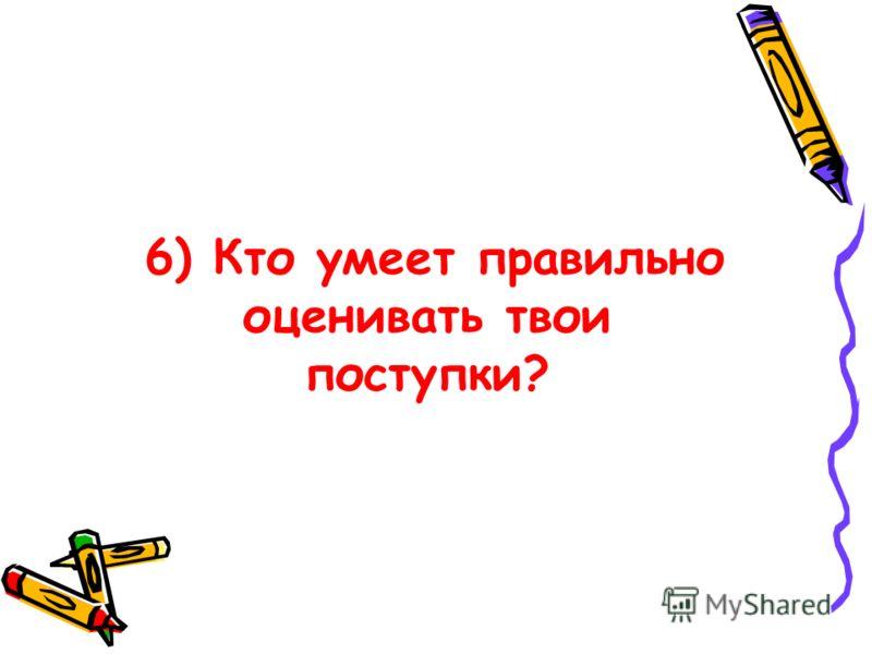 6) Кто умеет правильно оценивать твои поступки?