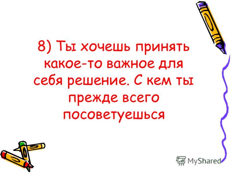8) Ты хочешь принять какое-то важное для себя решение. С кем ты прежде всего посоветуешься