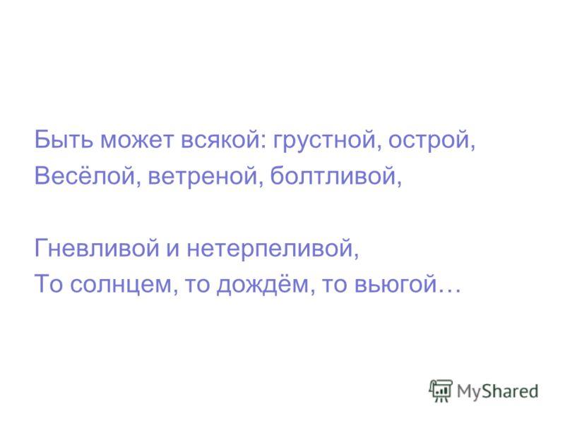 Быть может всякой: грустной, острой, Весёлой, ветреной, болтливой, Гневливой и нетерпеливой, То солнцем, то дождём, то вьюгой…