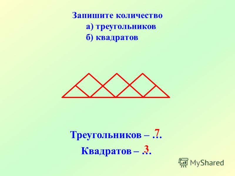Запишите количество а) треугольников б) квадратов Треугольников – … Квадратов – … 7 3