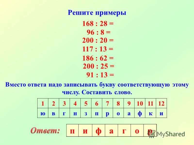 Решите примеры 168 : 28 = 96 : 8 = 200 : 20 = 117 : 13 = 186 : 62 = 200 : 25 = 91 : 13 = Вместо ответа надо записывать букву соответствующую этому числу. Составить слово. 123456789101112 ювгнзпроафки пифагор
