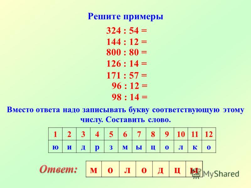 Решите примеры 324 : 54 = 144 : 12 = 800 : 80 = 126 : 14 = 171 : 57 = 96 : 12 = 98 : 14 = Вместо ответа надо записывать букву соответствующую этому числу. Составить слово. 123456789101112 юидрзмыцолко молодцы