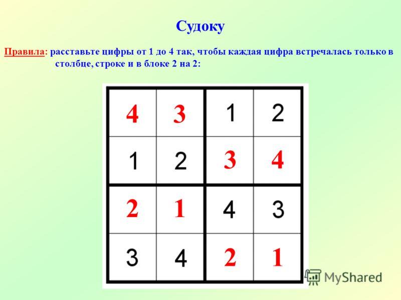 Судоку Правила: расставьте цифры от 1 до 4 так, чтобы каждая цифра встречалась только в столбце, строке и в блоке 2 на 2: 2 21 1 43 34