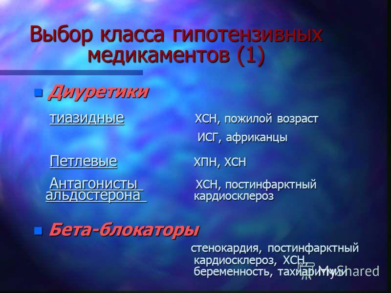Выбор класса гипотензивных медикаментов (1) n Диуретики тиазидные ХСН, пожилой возраст тиазидные ХСН, пожилой возраст ИСГ, африканцы ИСГ, африканцы Петлевые ХПН, ХСН Петлевые ХПН, ХСН Антагонисты ХСН, постинфарктный Антагонисты ХСН, постинфарктный ал